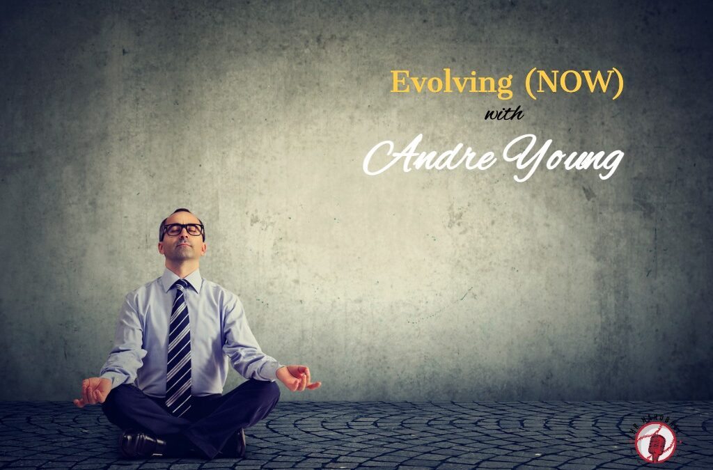 Evolving (NOW) with Andre Young